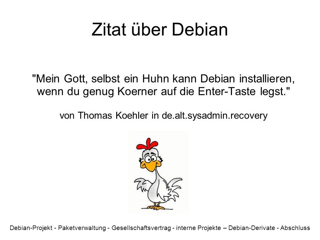 Zitat über Debian Mein Gott, selbst ein Huhn kann Debian installieren, wenn du genug Koerner auf die Enter-Taste legst. von Thomas Koehler in de.alt.sysadmin.recovery Debian-Projekt - Paketverwaltung - Gesellschaftsvertrag - interne Projekte – Debian-Derivate - Abschluss