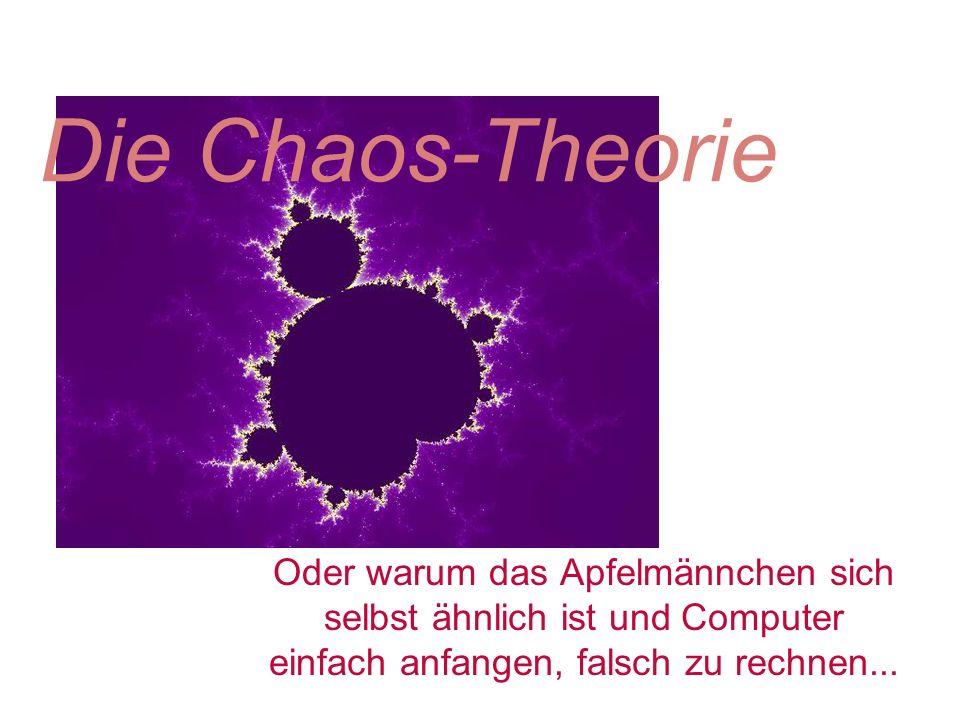 Die Chaos-Theorie Oder warum das Apfelmännchen sich selbst ähnlich ist und Computer einfach anfangen, falsch zu rechnen...