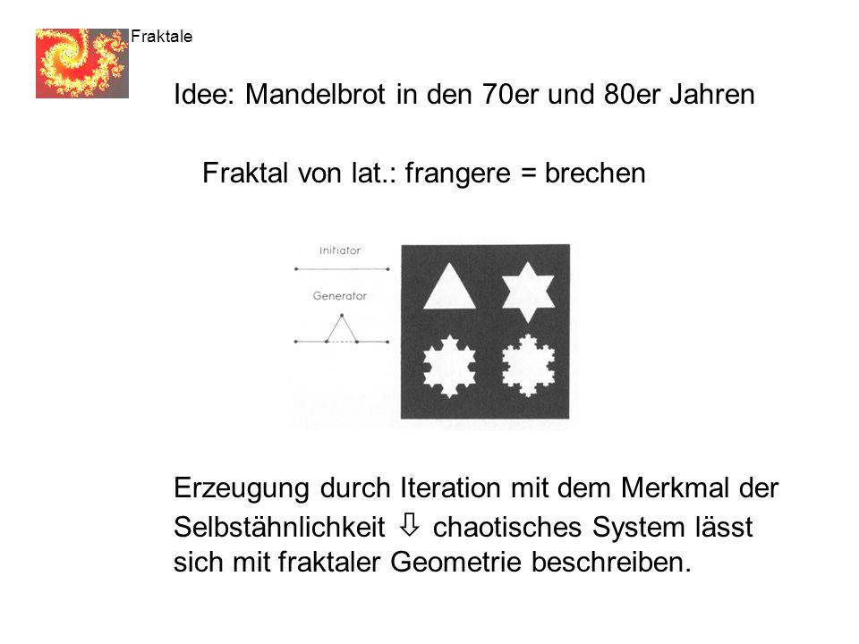 Fraktale Idee: Mandelbrot in den 70er und 80er Jahren Fraktal von lat.: frangere = brechen Erzeugung durch Iteration mit dem Merkmal der Selbstähnlichkeit chaotisches System lässt sich mit fraktaler Geometrie beschreiben.