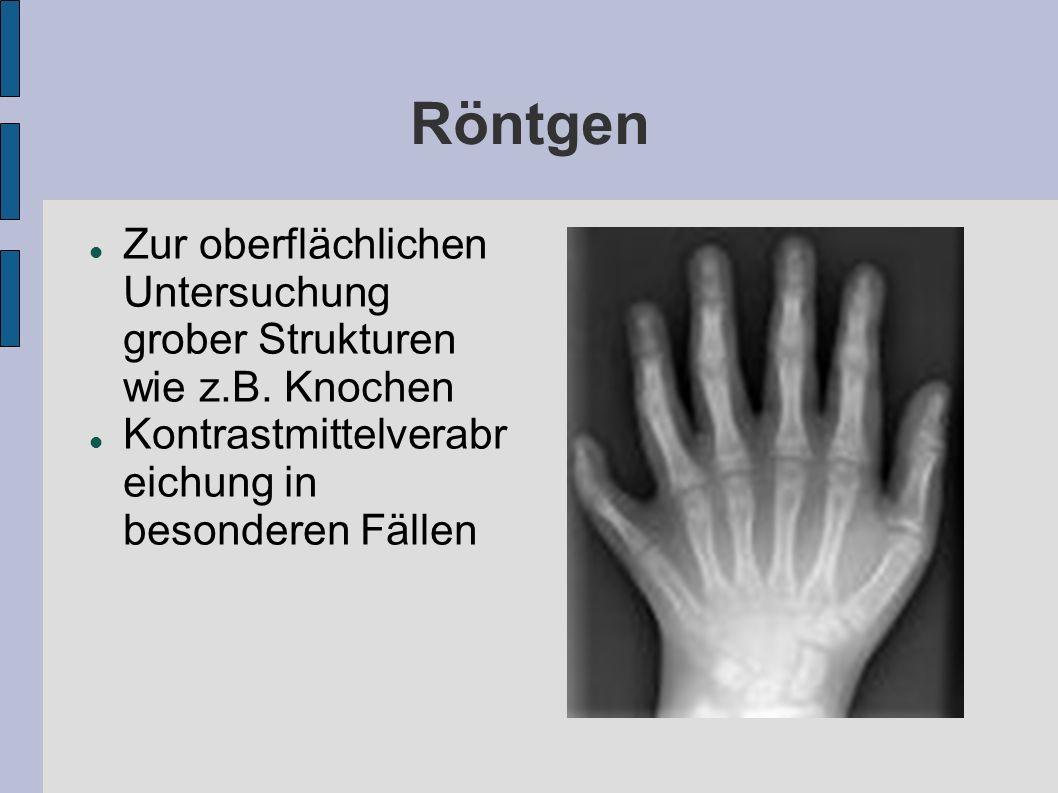 Röntgen Zur oberflächlichen Untersuchung grober Strukturen wie z.B. Knochen Kontrastmittelverabr eichung in besonderen Fällen