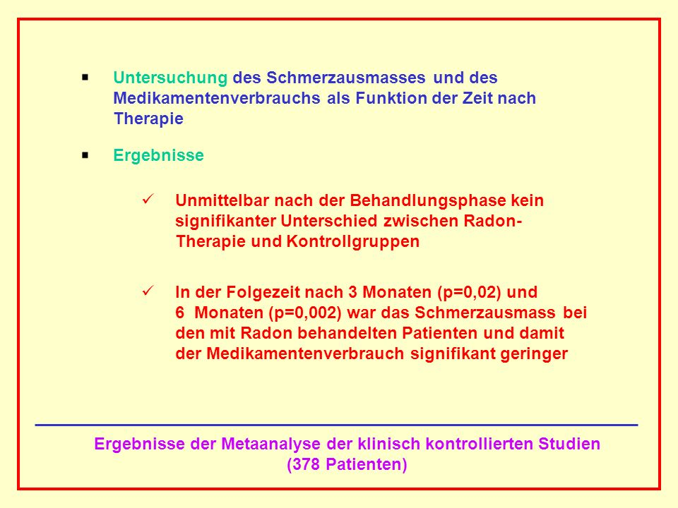AAAAAAAAA BBBBBBBBBB AAAAAAAAA Kontrollierte klinische Studien, soweit prinzipiell möglich als prospektiv randomisierte, placebo-kontrollierte Doppelblind- studien durchgeführt, zeigen, dass die Wirksamkeit der bal- neologischen Radon-Therapie in Form anhaltender Schmerz- linderung und verminderten Medikamentenverbrauchs im Vergleich zu Kontrollen über viele Monate nach Therapie- ende signifikant erhalten bleibt.