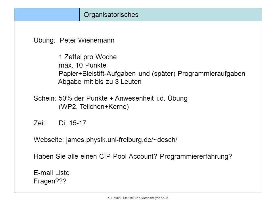 K. Desch - Statistik und Datenanalyse SS05 Organisatorisches Übung: Peter Wienemann 1 Zettel pro Woche max. 10 Punkte Papier+Bleistift-Aufgaben und (s
