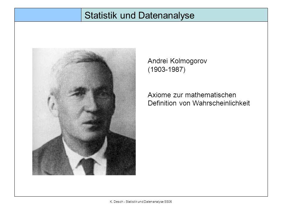 K. Desch - Statistik und Datenanalyse SS05 Statistik und Datenanalyse Andrei Kolmogorov (1903-1987) Axiome zur mathematischen Definition von Wahrschei