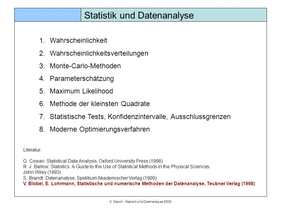 K. Desch - Statistik und Datenanalyse SS05 Statistik und Datenanalyse 1.Wahrscheinlichkeit 2.Wahrscheinlichkeitsverteilungen 3.Monte-Carlo-Methoden 4.