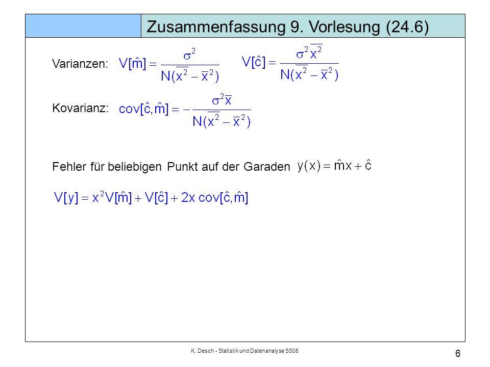 K. Desch - Statistik und Datenanalyse SS05 6 Zusammenfassung 9. Vorlesung (24.6) Varianzen: Kovarianz: Fehler für beliebigen Punkt auf der Garaden