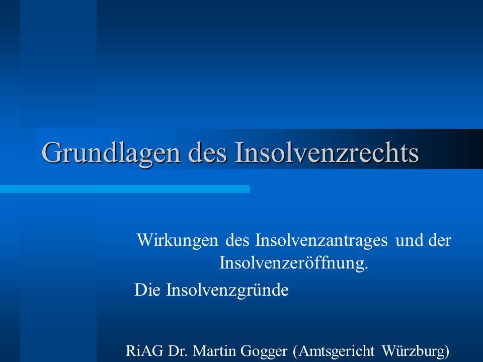 Grundlagen des Insolvenzrechts Wirkungen des Insolvenzantrages und der Insolvenzeröffnung. Die Insolvenzgründe RiAG Dr. Martin Gogger (Amtsgericht Wür