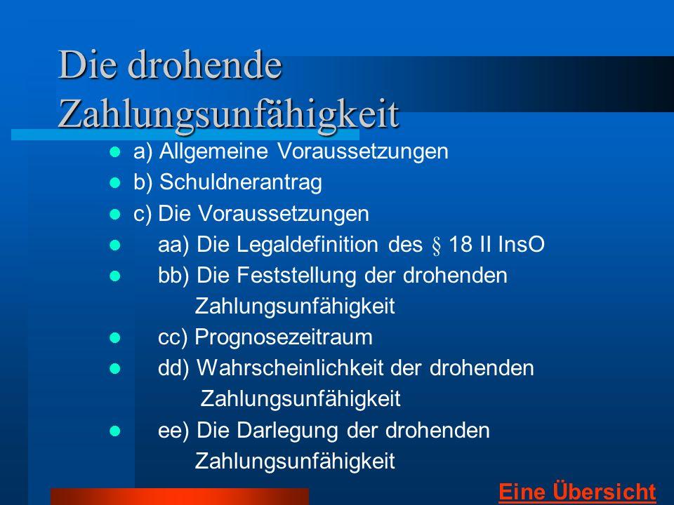 Die drohende Zahlungsunfähigkeit a) Allgemeine Voraussetzungen b) Schuldnerantrag c) Die Voraussetzungen aa) Die Legaldefinition des § 18 II InsO bb)