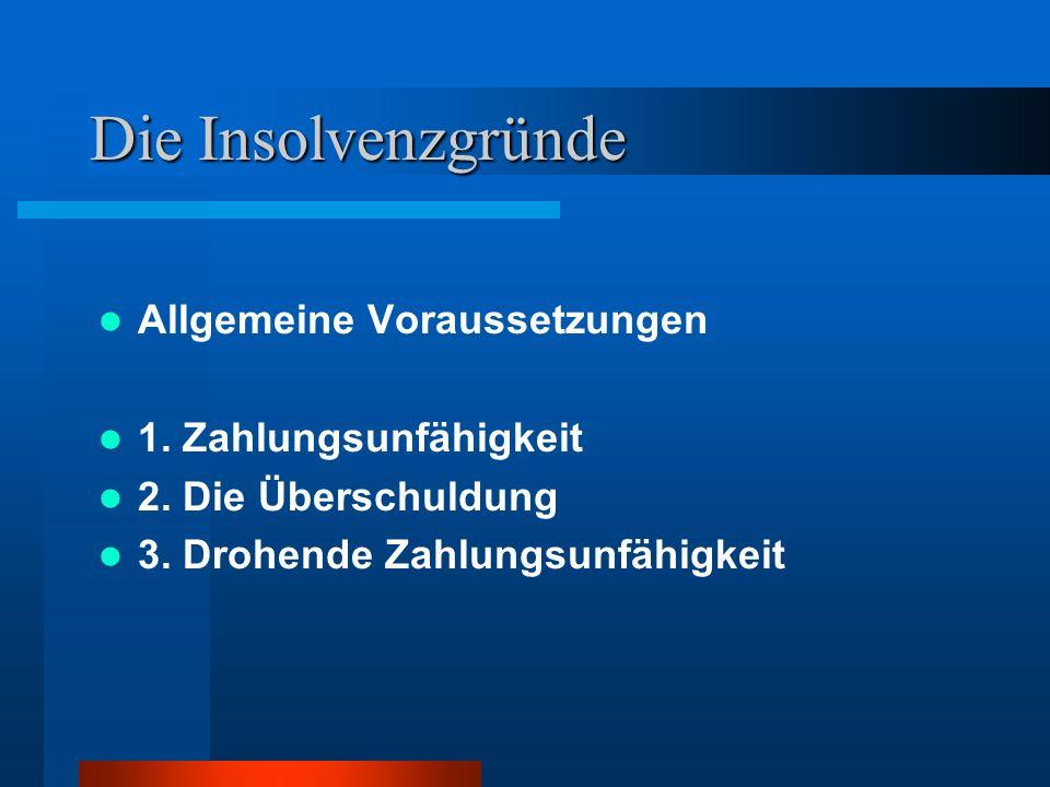 Die Insolvenzgründe Allgemeine Voraussetzungen 1. Zahlungsunfähigkeit 2. Die Überschuldung 3. Drohende Zahlungsunfähigkeit