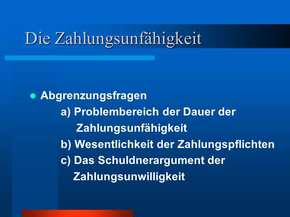 Die Zahlungsunfähigkeit Abgrenzungsfragen a) Problembereich der Dauer der Zahlungsunfähigkeit b) Wesentlichkeit der Zahlungspflichten c) Das Schuldner
