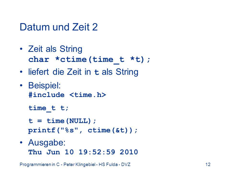 Programmieren in C - Peter Klingebiel - HS Fulda - DVZ12 Datum und Zeit 2 Zeit als String char *ctime(time_t *t); liefert die Zeit in t als String Bei