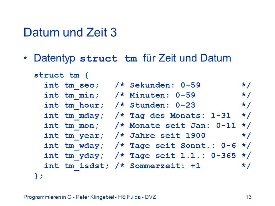 Programmieren in C - Peter Klingebiel - HS Fulda - DVZ13 Datum und Zeit 3 Datentyp struct tm für Zeit und Datum struct tm { int tm_sec; /* Sekunden: 0