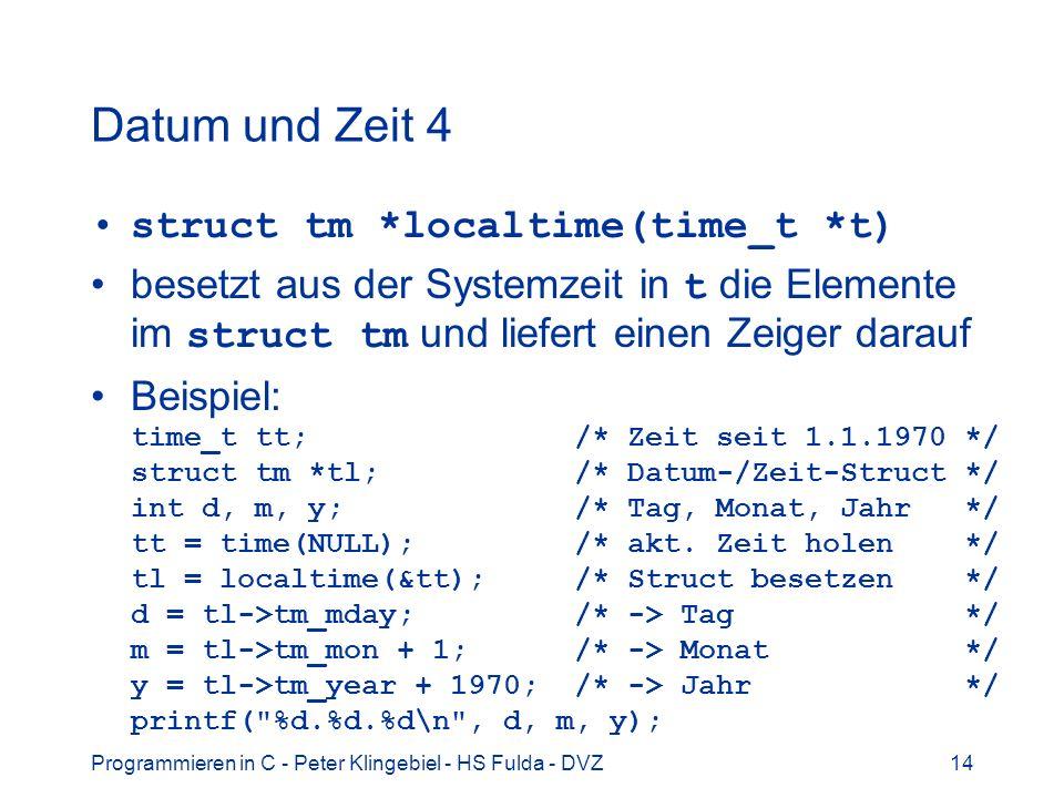 Programmieren in C - Peter Klingebiel - HS Fulda - DVZ14 Datum und Zeit 4 struct tm *localtime(time_t *t) besetzt aus der Systemzeit in t die Elemente