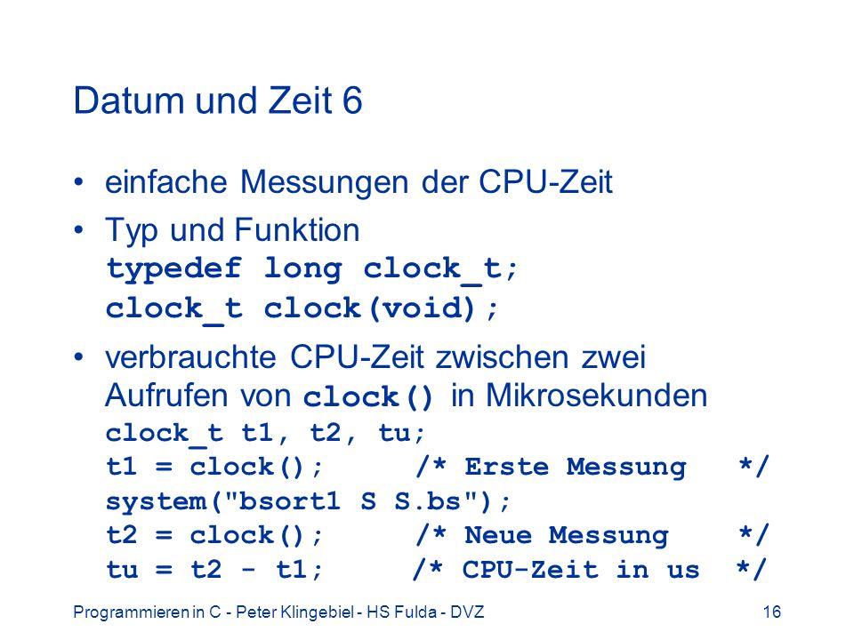 Programmieren in C - Peter Klingebiel - HS Fulda - DVZ16 Datum und Zeit 6 einfache Messungen der CPU-Zeit Typ und Funktion typedef long clock_t; clock