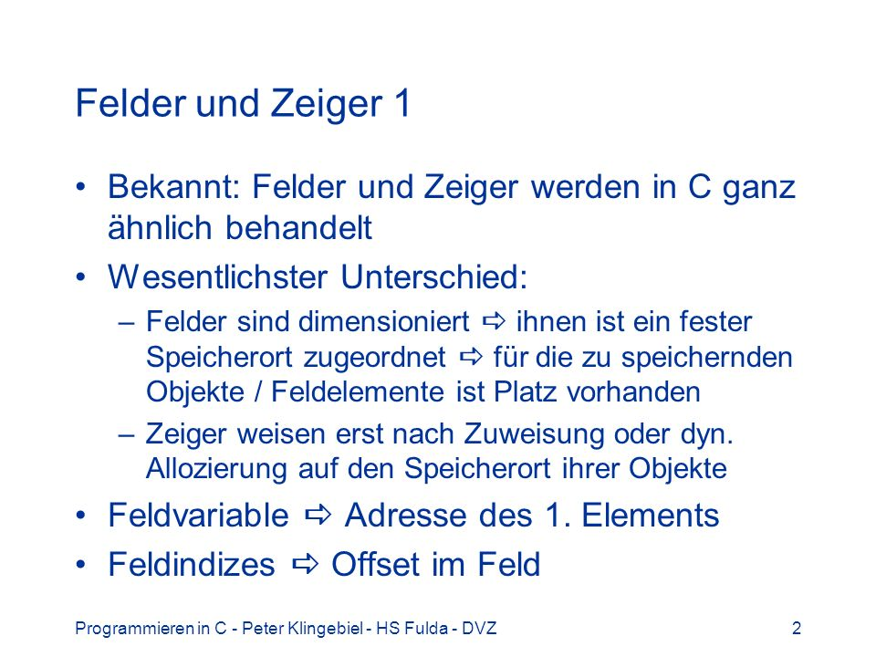 Programmieren in C - Peter Klingebiel - HS Fulda - DVZ2 Felder und Zeiger 1 Bekannt: Felder und Zeiger werden in C ganz ähnlich behandelt Wesentlichst