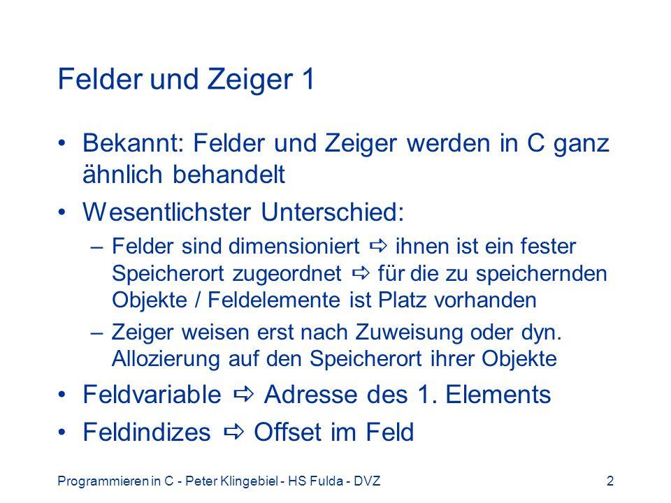 Programmieren in C - Peter Klingebiel - HS Fulda - DVZ3 Felder und Zeiger 2 Beispiel char -Felder oder Strings #define N 32 char buf[32] = {...}; /* N char-Feld */ char *bp1; /* dangling Ptr */ char *bp2; /* dangling Ptr */ int i; bp1 = buf; /* bp1 -> &buf[0] */ bp2 = malloc(N); /* bp2 -> N char */ for(i=0; i<N; i++) /* Kopieren */ bp2[i] = bp1[i]; /* Zeiger ~ Feld */