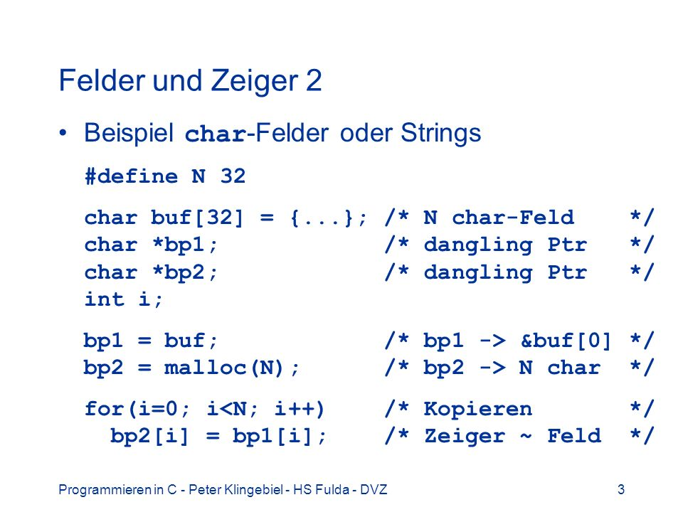 Programmieren in C - Peter Klingebiel - HS Fulda - DVZ4 Felder und Zeiger 3 Konstante Dimensionierung von Feldern double df[100]; /* Feld mit 100 Elementen */ Variable Dimensionierung von Feldern nur für automatische Feldvariable zulässig void fun(int n) { double df[n]; /* Feld mit n Elementen */...