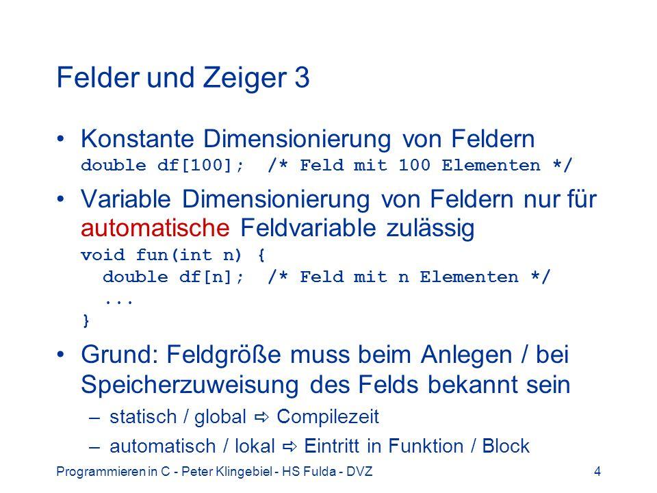 Programmieren in C - Peter Klingebiel - HS Fulda - DVZ5 Felder und Zeiger 4 variable Dimensionierung von statischen und globalen Feldern häufig benötigt Lösung dynamische Feldallozierung Beispiel: double -Feld dynamisch duplizieren double *dbldup(double d[], int n) { double *df; int i; df = calloc(n, sizeof(double)); for(i = 0; i < n; i++) df[i] = d[i]; return(df); }