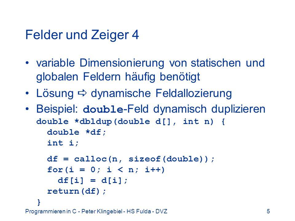 Programmieren in C - Peter Klingebiel - HS Fulda - DVZ6 Felder und Zeiger 5 Beispielanwendung: sortierte Tabellen für schnelle Ausgabe und Suche in Datenbank- Anwendungen Programm personal2.c Idee: –Personaldaten: dynamisch in Liste speichern – beliebig Einträge einfügen und entfernen –schnelle Suche / Ausgabe interessierende Listenelemente (Pers-Nr, Name, usw.) werden in dynamisch erzeugten Feldern als Zeiger gespeichert und sortiert –Aktualisierung bei jeder Änderung in der Liste