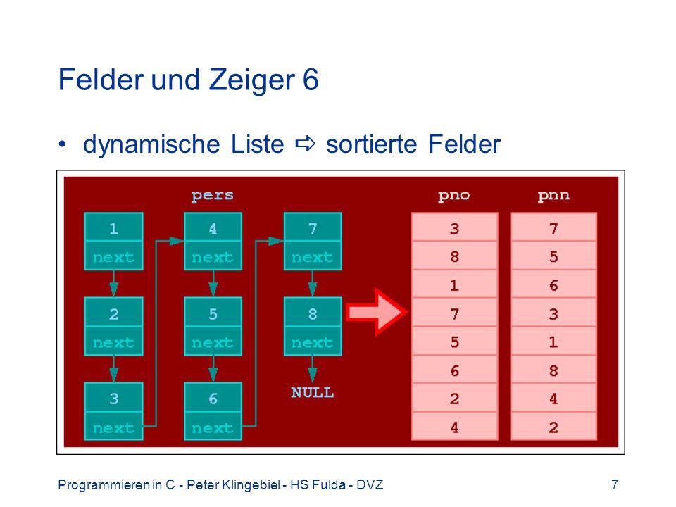 Programmieren in C - Peter Klingebiel - HS Fulda - DVZ8 Felder und Zeiger 7 /* aus Personalliste p -> sortierte Felder */ void makelists(person_p p, int n){ if(pno) /* Feld existiert bereits */ free(pno); /* -> Speicher freigeben */ /* Feld pno neu erzeugen und initial.