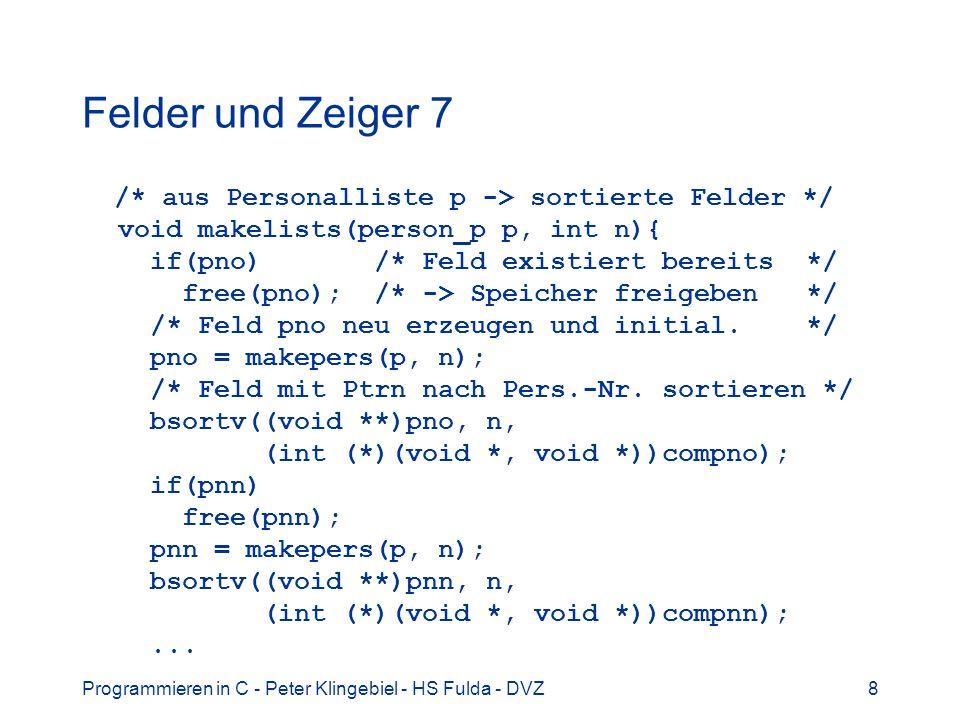 Programmieren in C - Peter Klingebiel - HS Fulda - DVZ9 Felder und Zeiger 8 /* aus Liste p Feld mit n Zeigern erzeugen */ person_p *makepers(person_p p, int np) { person_p *n; int i; /* Speicher fuer npers Zeiger allozieren */ n = (person_p *)calloc(np+1,sizeof(person_p)); if(p == NULL) { /* Fehler bei Allozierung */ perror( makepers ); exit(1); } /* Zeiger aus Liste in Feld kopieren */ for(i = 0; p; i++, p = p->np) n[i] = p; return(n); }