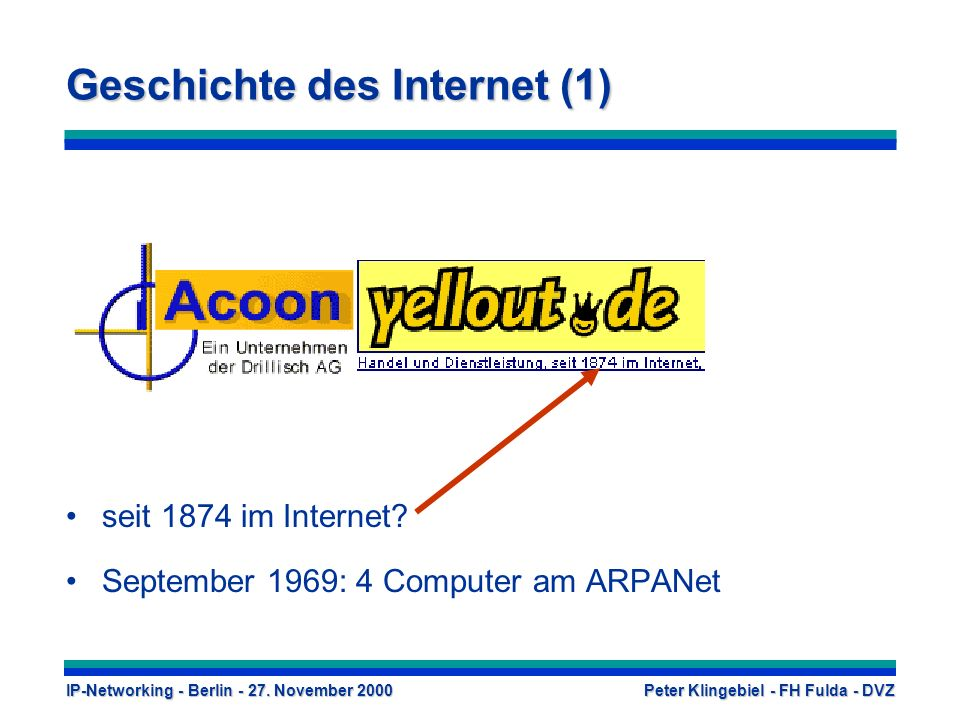 IP-Networking - Berlin - 27. November 2000 Peter Klingebiel - FH Fulda - DVZ Geschichte des Internet (1) seit 1874 im Internet? September 1969: 4 Comp