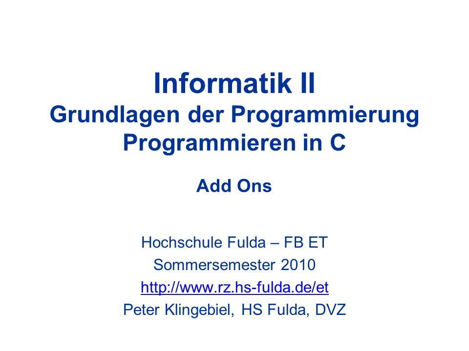 Informatik II Grundlagen der Programmierung Programmieren in C Add Ons Hochschule Fulda – FB ET Sommersemester 2010 http://www.rz.hs-fulda.de/et Peter Klingebiel, HS Fulda, DVZ