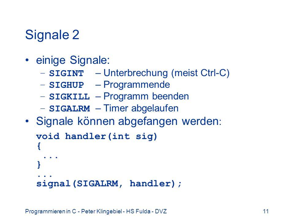 Programmieren in C - Peter Klingebiel - HS Fulda - DVZ11 Signale 2 einige Signale: –SIGINT – Unterbrechung (meist Ctrl-C) –SIGHUP – Programmende –SIGKILL – Programm beenden –SIGALRM – Timer abgelaufen Signale können abgefangen werden : void handler(int sig) {...
