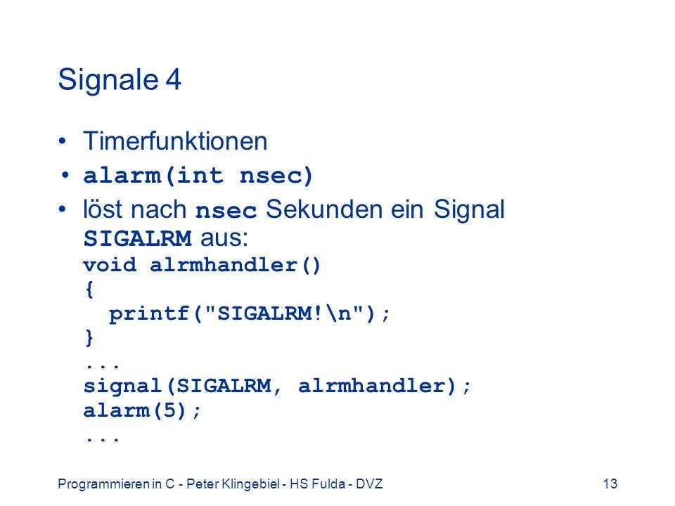 Programmieren in C - Peter Klingebiel - HS Fulda - DVZ13 Signale 4 Timerfunktionen alarm(int nsec) löst nach nsec Sekunden ein Signal SIGALRM aus: void alrmhandler() { printf( SIGALRM!\n ); }...