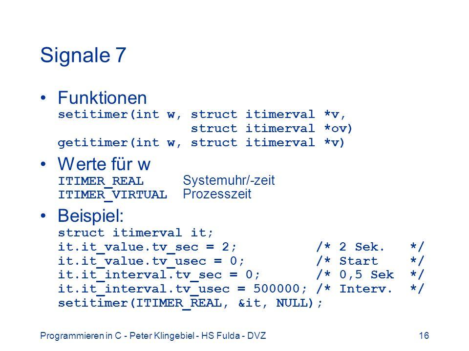 Programmieren in C - Peter Klingebiel - HS Fulda - DVZ16 Signale 7 Funktionen setitimer(int w, struct itimerval *v, struct itimerval *ov) getitimer(int w, struct itimerval *v) Werte für w ITIMER_REAL Systemuhr/-zeit ITIMER_VIRTUAL Prozesszeit Beispiel: struct itimerval it; it.it_value.tv_sec = 2; /* 2 Sek.