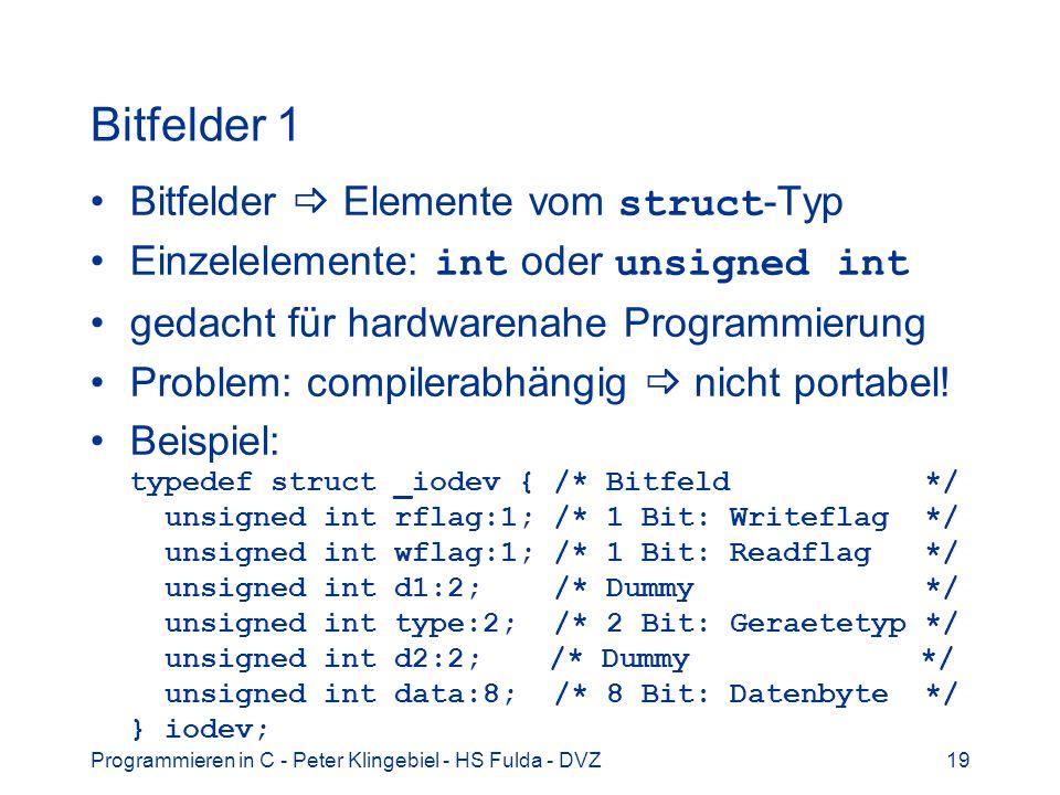 Programmieren in C - Peter Klingebiel - HS Fulda - DVZ19 Bitfelder 1 Bitfelder Elemente vom struct -Typ Einzelelemente: int oder unsigned int gedacht für hardwarenahe Programmierung Problem: compilerabhängig nicht portabel.