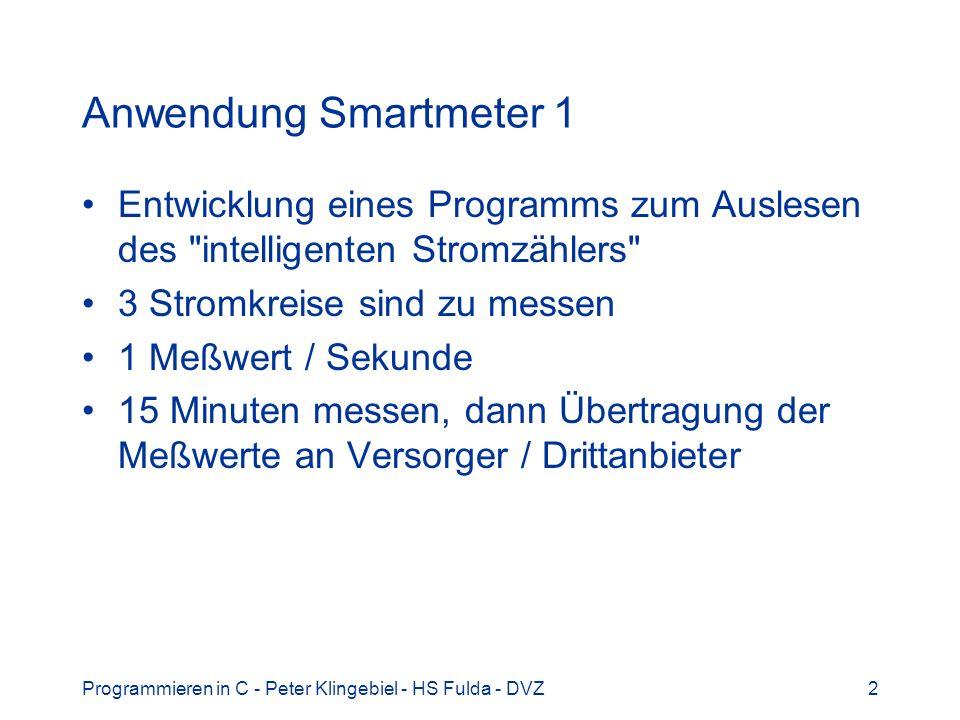 Programmieren in C - Peter Klingebiel - HS Fulda - DVZ2 Anwendung Smartmeter 1 Entwicklung eines Programms zum Auslesen des intelligenten Stromzählers 3 Stromkreise sind zu messen 1 Meßwert / Sekunde 15 Minuten messen, dann Übertragung der Meßwerte an Versorger / Drittanbieter