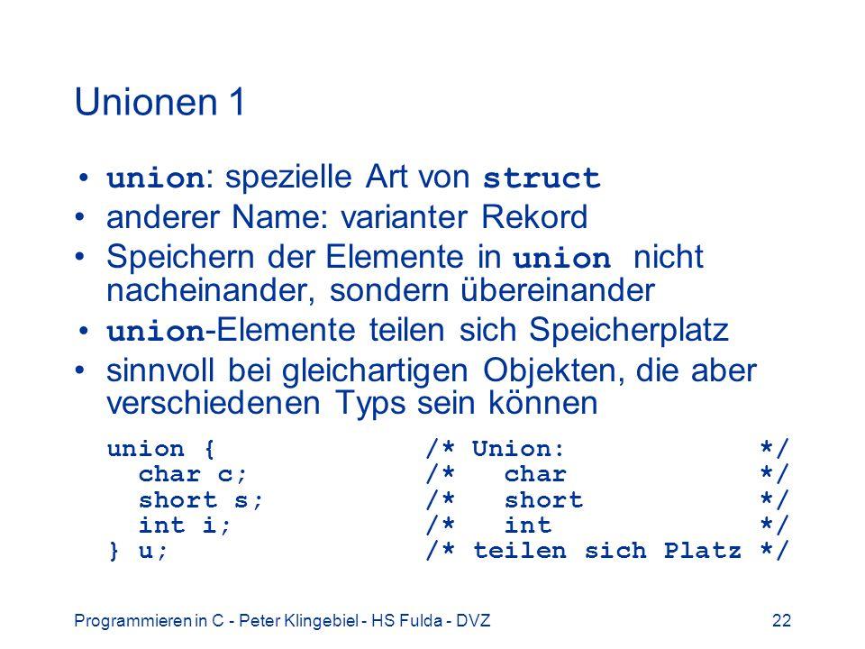 Programmieren in C - Peter Klingebiel - HS Fulda - DVZ22 Unionen 1 union : spezielle Art von struct anderer Name: varianter Rekord Speichern der Elemente in union nicht nacheinander, sondern übereinander union -Elemente teilen sich Speicherplatz sinnvoll bei gleichartigen Objekten, die aber verschiedenen Typs sein können union { /* Union: */ char c; /* char */ short s; /* short */ int i; /* int */ } u; /* teilen sich Platz */