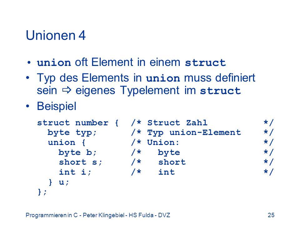 Programmieren in C - Peter Klingebiel - HS Fulda - DVZ25 Unionen 4 union oft Element in einem struct Typ des Elements in union muss definiert sein eigenes Typelement im struct Beispiel struct number { /* Struct Zahl */ byte typ; /* Typ union-Element */ union { /* Union: */ byte b; /* byte */ short s; /* short */ int i; /* int */ } u; };