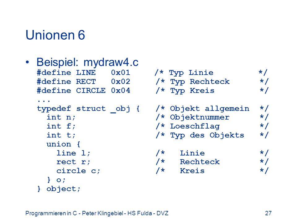 Programmieren in C - Peter Klingebiel - HS Fulda - DVZ27 Unionen 6 Beispiel: mydraw4.c #define LINE 0x01 /* Typ Linie */ #define RECT 0x02 /* Typ Rechteck */ #define CIRCLE 0x04 /* Typ Kreis */...