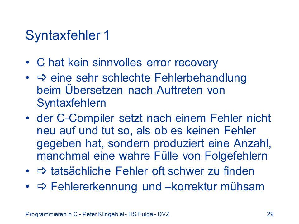 Programmieren in C - Peter Klingebiel - HS Fulda - DVZ29 Syntaxfehler 1 C hat kein sinnvolles error recovery eine sehr schlechte Fehlerbehandlung beim Übersetzen nach Auftreten von Syntaxfehlern der C-Compiler setzt nach einem Fehler nicht neu auf und tut so, als ob es keinen Fehler gegeben hat, sondern produziert eine Anzahl, manchmal eine wahre Fülle von Folgefehlern tatsächliche Fehler oft schwer zu finden Fehlererkennung und –korrektur mühsam
