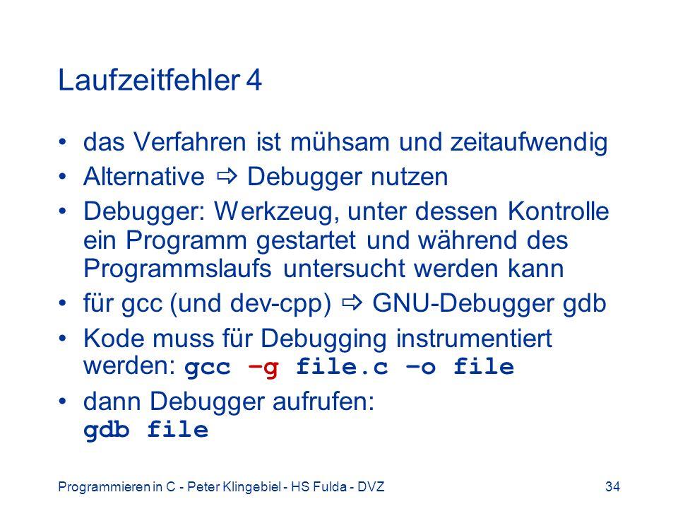 Programmieren in C - Peter Klingebiel - HS Fulda - DVZ34 Laufzeitfehler 4 das Verfahren ist mühsam und zeitaufwendig Alternative Debugger nutzen Debugger: Werkzeug, unter dessen Kontrolle ein Programm gestartet und während des Programmslaufs untersucht werden kann für gcc (und dev-cpp) GNU-Debugger gdb Kode muss für Debugging instrumentiert werden: gcc –g file.c –o file dann Debugger aufrufen: gdb file