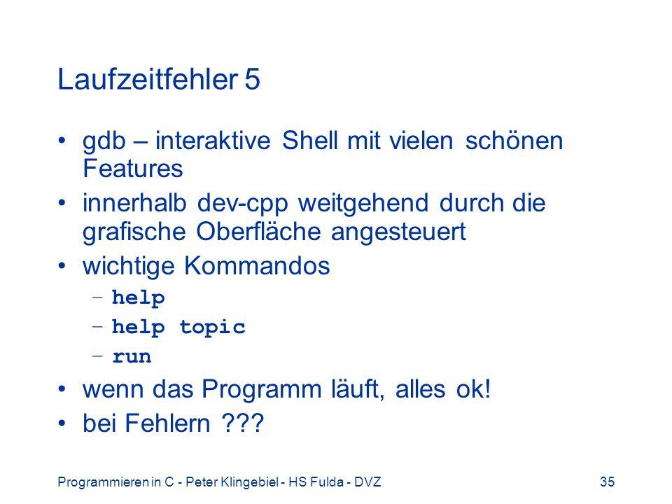 Programmieren in C - Peter Klingebiel - HS Fulda - DVZ35 Laufzeitfehler 5 gdb – interaktive Shell mit vielen schönen Features innerhalb dev-cpp weitgehend durch die grafische Oberfläche angesteuert wichtige Kommandos –help –help topic –run wenn das Programm läuft, alles ok.