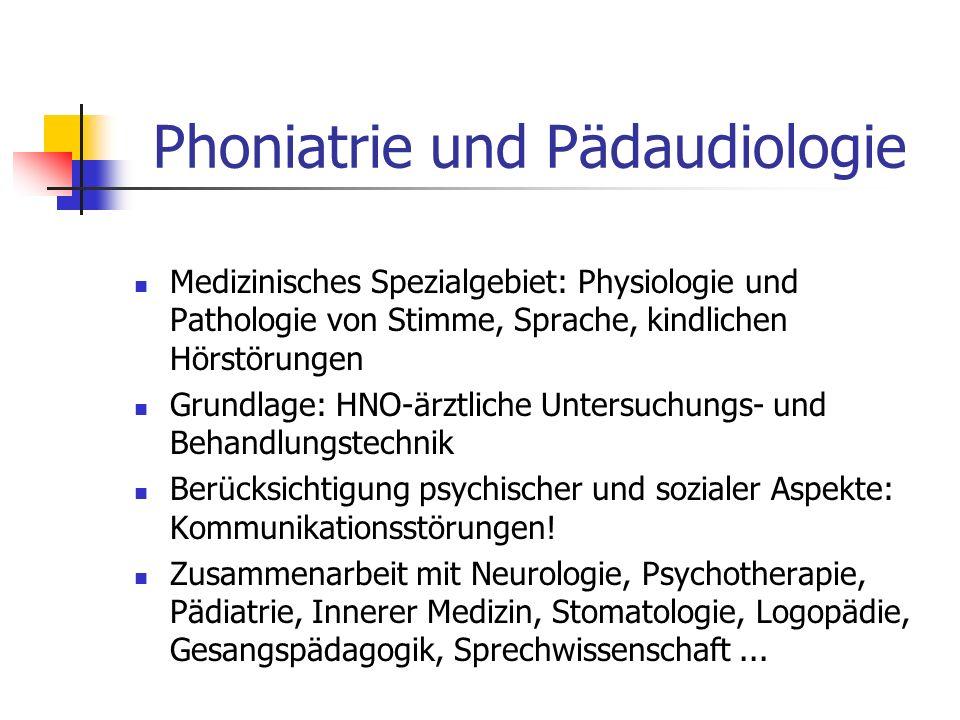 Phoniatrie und Pädaudiologie Medizinisches Spezialgebiet: Physiologie und Pathologie von Stimme, Sprache, kindlichen Hörstörungen Grundlage: HNO-ärztl