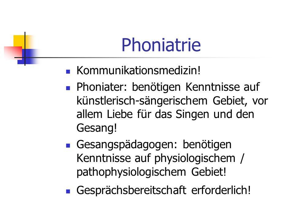 Phoniatrie Kommunikationsmedizin! Phoniater: benötigen Kenntnisse auf künstlerisch-sängerischem Gebiet, vor allem Liebe für das Singen und den Gesang!