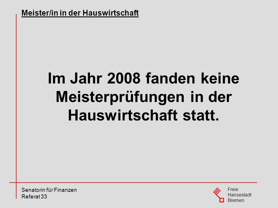Freie Hansestadt Bremen Senatorin für Finanzen Referat 33 Im Jahr 2008 fanden keine Meisterprüfungen in der Hauswirtschaft statt. Meister/in in der Ha