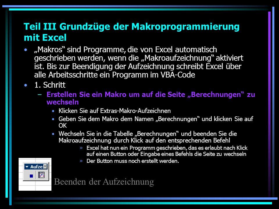 Teil III Grundzüge der Makroprogrammierung mit Excel Makros sind Programme, die von Excel automatisch geschrieben werden, wenn die Makroaufzeichnung a