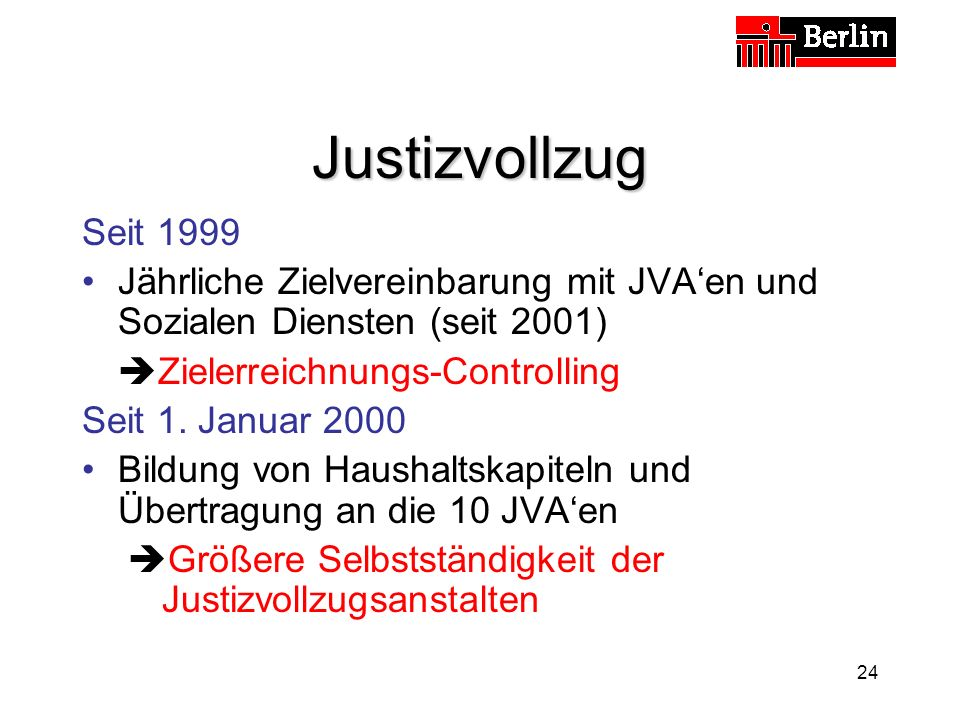 24 Justizvollzug Seit 1999 Jährliche Zielvereinbarung mit JVAen und Sozialen Diensten (seit 2001) Zielerreichnungs-Controlling Seit 1.