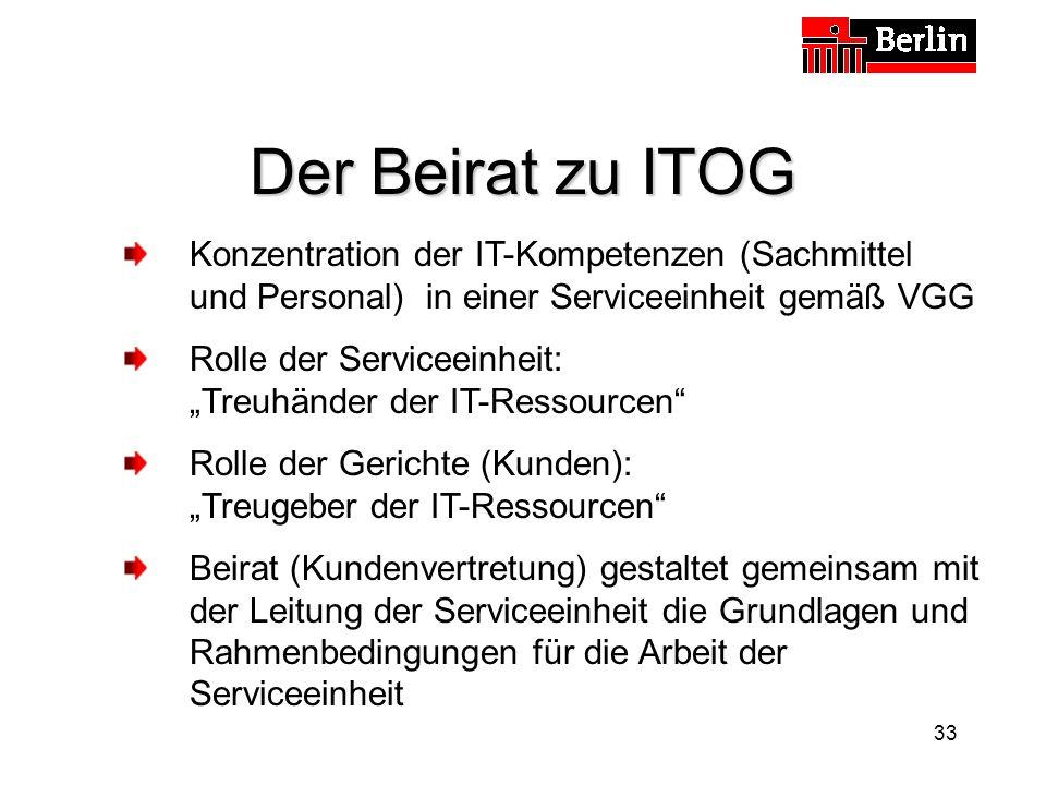 33 Der Beirat zu ITOG Konzentration der IT-Kompetenzen (Sachmittel und Personal) in einer Serviceeinheit gemäß VGG Rolle der Serviceeinheit: Treuhänder der IT-Ressourcen Rolle der Gerichte (Kunden): Treugeber der IT-Ressourcen Beirat (Kundenvertretung) gestaltet gemeinsam mit der Leitung der Serviceeinheit die Grundlagen und Rahmenbedingungen für die Arbeit der Serviceeinheit