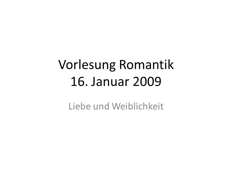 Vorlesung Romantik 16. Januar 2009 Liebe und Weiblichkeit