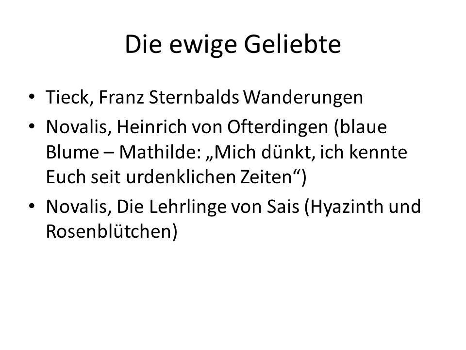 Die ewige Geliebte Tieck, Franz Sternbalds Wanderungen Novalis, Heinrich von Ofterdingen (blaue Blume – Mathilde: Mich dünkt, ich kennte Euch seit urd