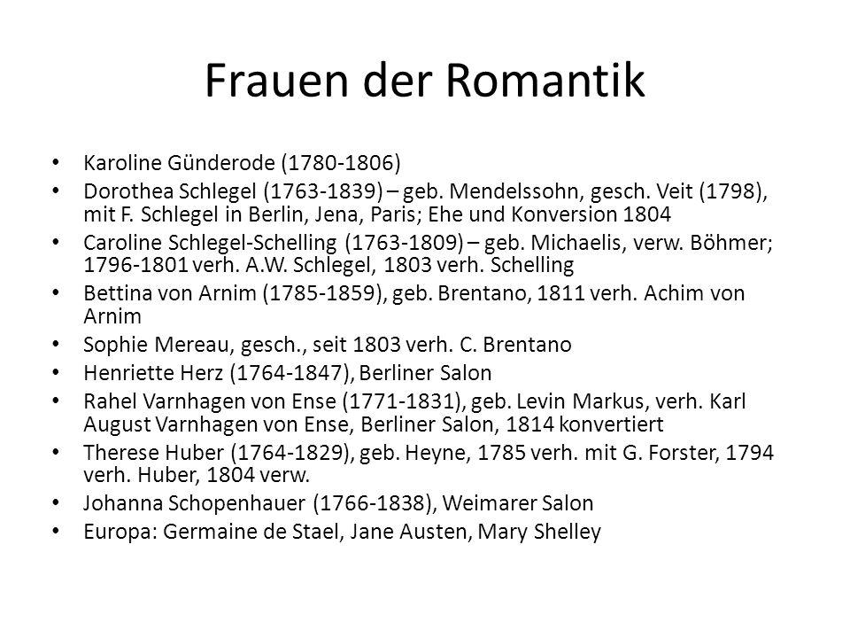 Frauen der Romantik Karoline Günderode (1780-1806) Dorothea Schlegel (1763-1839) – geb. Mendelssohn, gesch. Veit (1798), mit F. Schlegel in Berlin, Je