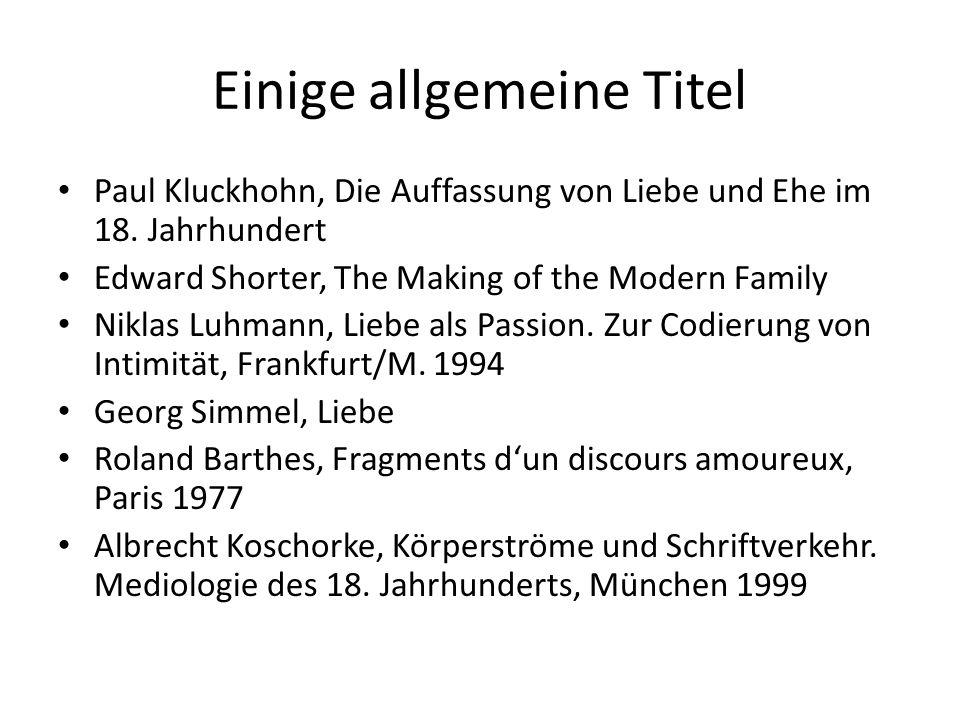 Einige allgemeine Titel Paul Kluckhohn, Die Auffassung von Liebe und Ehe im 18. Jahrhundert Edward Shorter, The Making of the Modern Family Niklas Luh