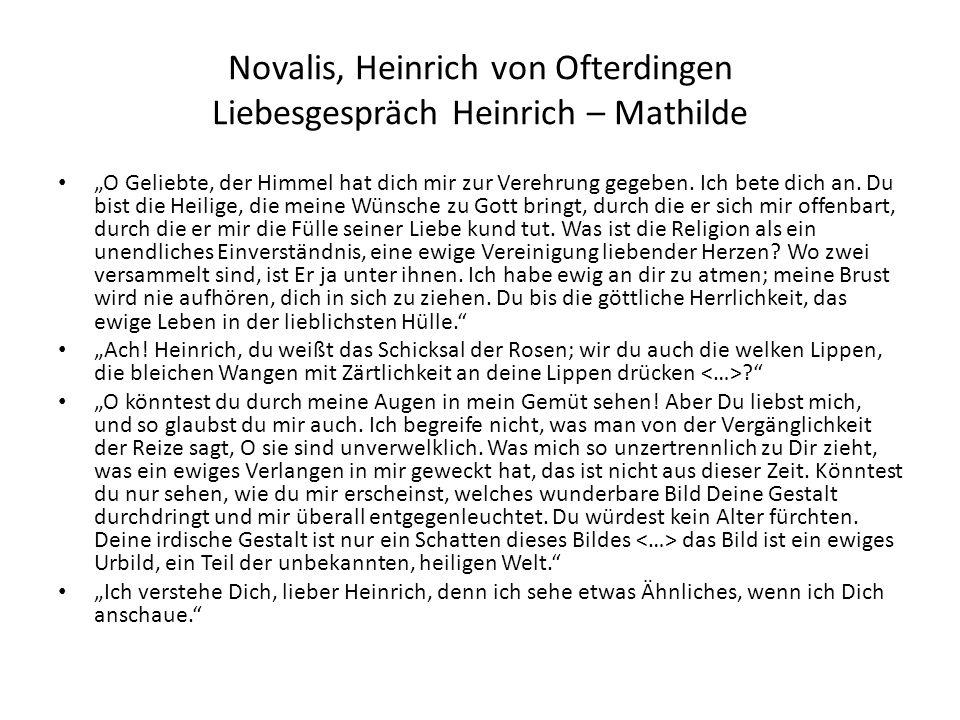 Novalis, Heinrich von Ofterdingen Liebesgespräch Heinrich – Mathilde O Geliebte, der Himmel hat dich mir zur Verehrung gegeben. Ich bete dich an. Du b