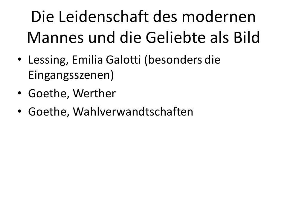 Die Leidenschaft des modernen Mannes und die Geliebte als Bild Lessing, Emilia Galotti (besonders die Eingangsszenen) Goethe, Werther Goethe, Wahlverw