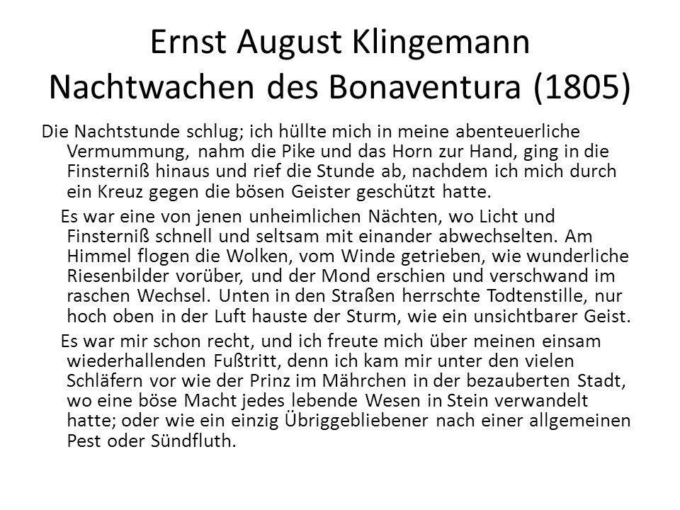 Ernst August Klingemann Nachtwachen des Bonaventura (1805) Die Nachtstunde schlug; ich hüllte mich in meine abenteuerliche Vermummung, nahm die Pike und das Horn zur Hand, ging in die Finsterniß hinaus und rief die Stunde ab, nachdem ich mich durch ein Kreuz gegen die bösen Geister geschützt hatte.